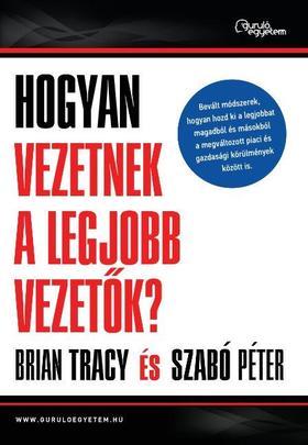 Brian Tracy, Szabó Péter: Hogyan vezetnek a legjobb vezetők?