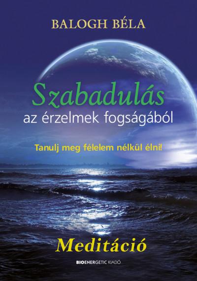 Balogh Béla: MEDITÁCIÓ - Szabadulás az érzelmek fogságából