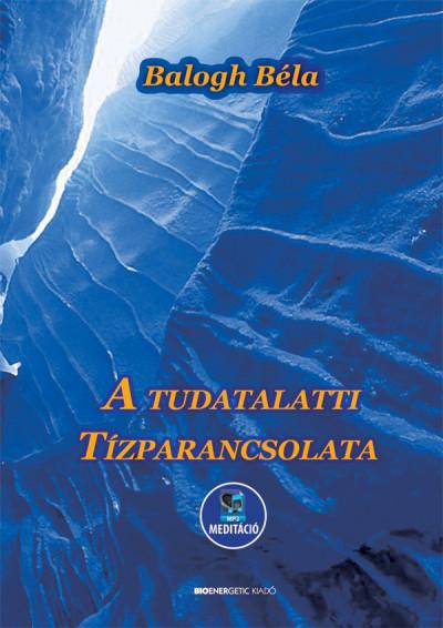 Balogh Béla: A tudatalatti tízparancsolata - Meditációval