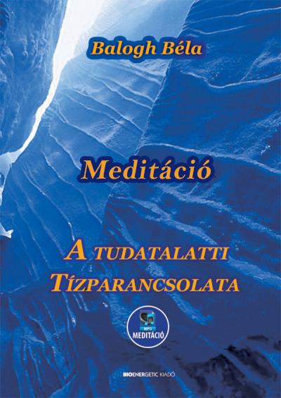 Balogh Béla: MEDITÁCIÓ - Tudatalatti tízparancsolata